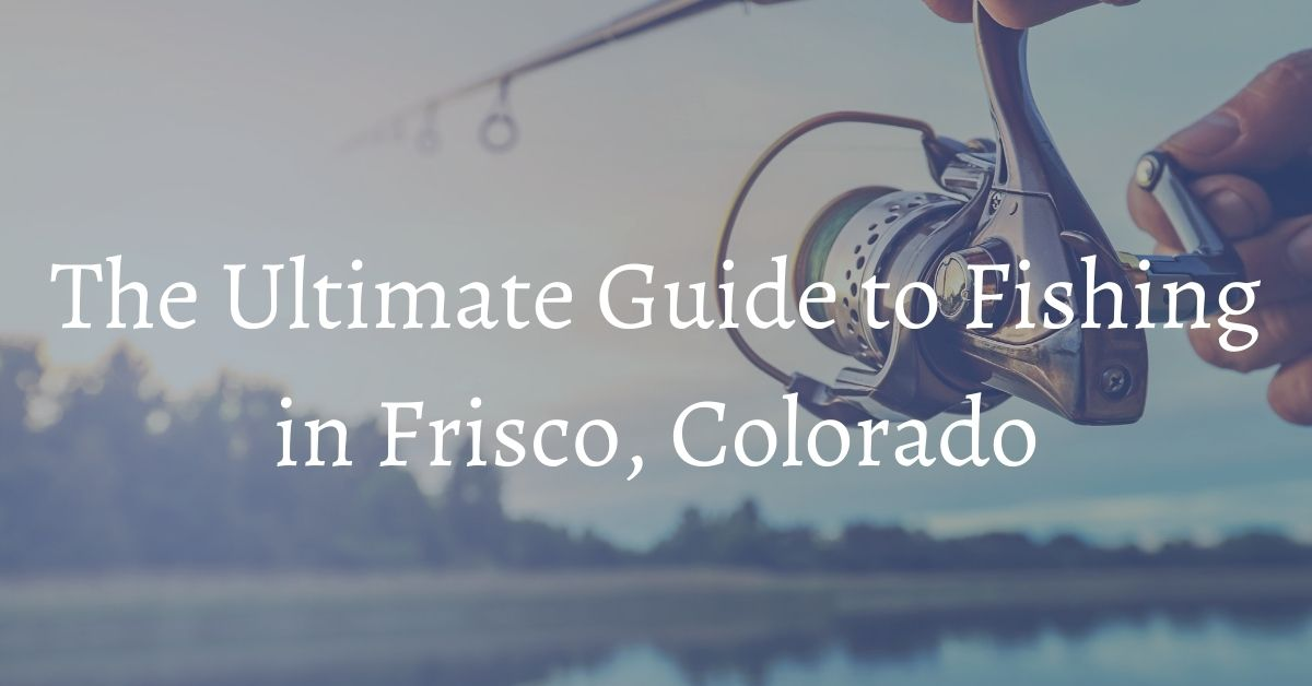 The-Ultimate-Guide-to-Fishing-in-Frisco-CO-Bighorn-Rentals
